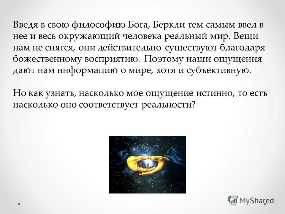 Введя в свою философию Бога, Беркли тем самым ввел в нее и весь окружающий человека реальный мир. Вещи нам не снятся, они действительно существуют благодаря божественному восприятию. Поэтому наши ощущения дают нам информацию о мире, хотя и зубъективн