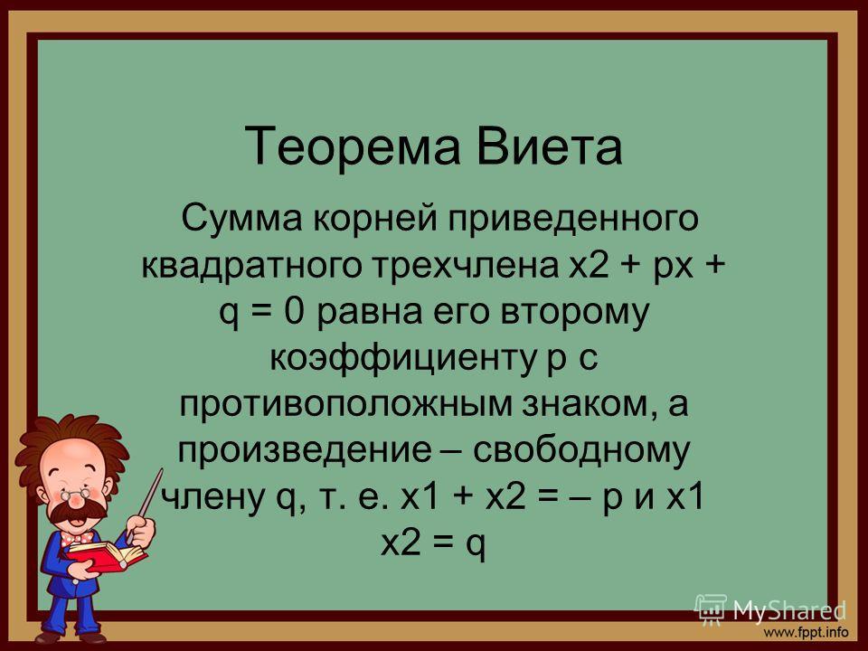 Теорема Виета Сумма корней приведенного квадратного трехчлена x2 + px + q = 0 равна его второму коэффициенту p с противоположным знаком, а произведение – свободному члену q, т. е. x1 + x2 = – p и x1 x2 = q