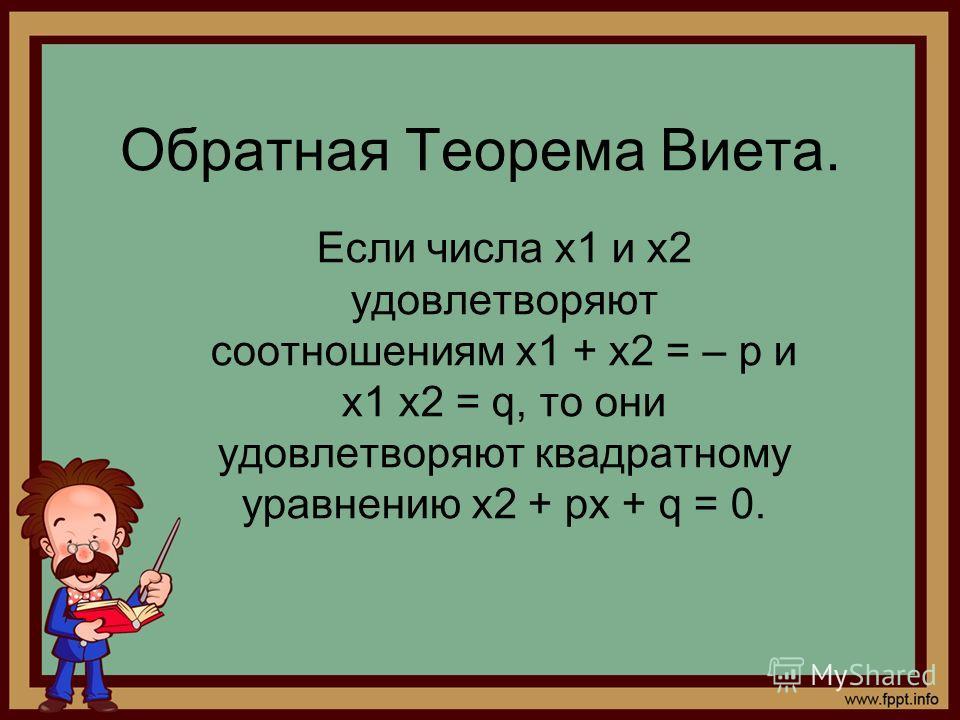 Обратная Теорема Виета. Если числа x1 и x2 удовлетворяют соотношениям x1 + x2 = – p и x1 x2 = q, то они удовлетворяют квадратному уравнению x2 + px + q = 0.