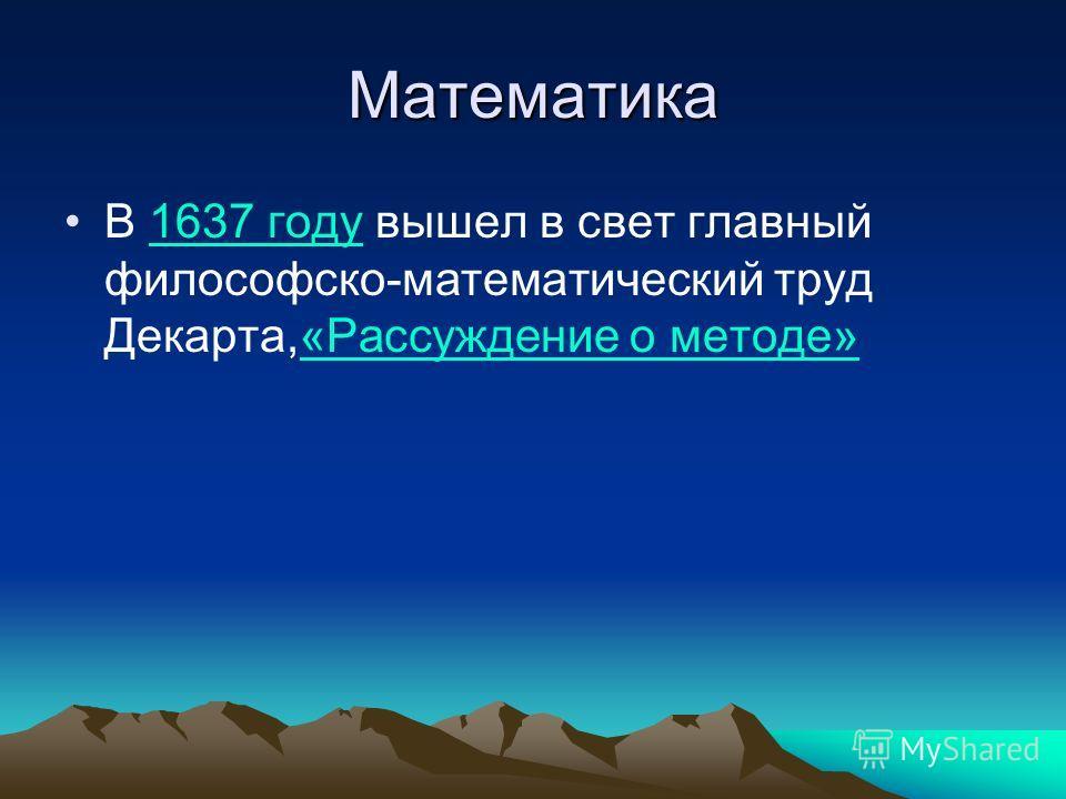 Математика В 1637 году вышел в свет главный философско-математический труд Декарта,«Рассуждение о методе» 1637 году«Рассуждение о методе»