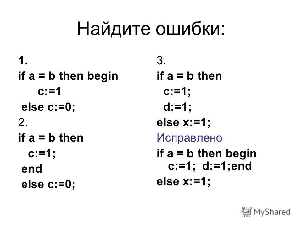 Найдите ошибки: 1. if a = b then begin c:=1 else c:=0; 2. if a = b then c:=1; end else c:=0; 3. if a = b then c:=1; d:=1; else x:=1; Исправлено if a = b then begin c:=1; d:=1;end else x:=1;