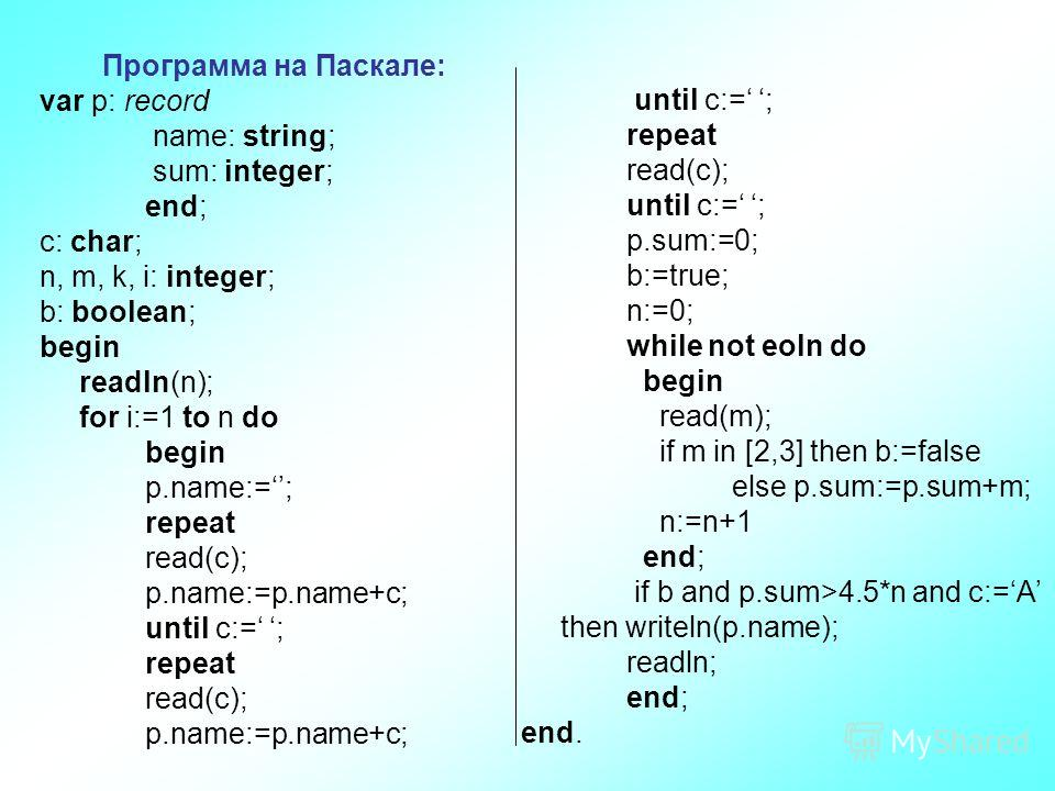 Программа на Паскале: var p: record name: string; sum: integer; end; c: char; n, m, k, i: integer; b: boolean; begin readln(n); for i:=1 to n do begin p.name:=; repeat read(c); p.name:=p.name+с; until c:= ; repeat read(c); p.name:=p.name+с; until c:=