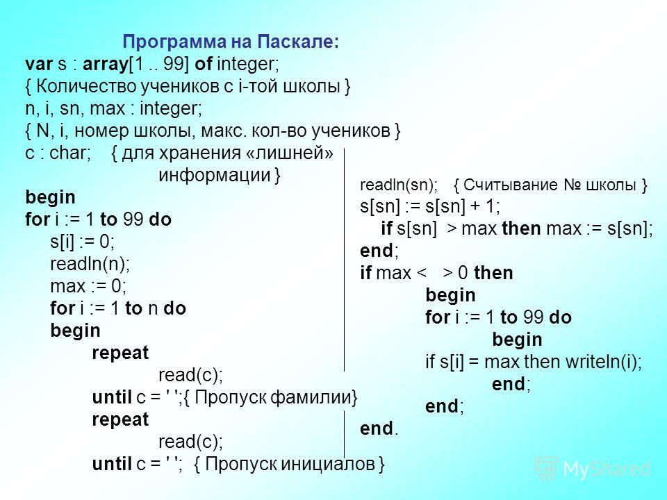Программа на Паскале: var s : array[1.. 99] of integer; { Количество учеников с i-той школы } n, i, sn, max : integer; { N, i, номер школы, макс. кол-во учеников } c : char; { для хранения «лишней» информации } begin for i := 1 to 99 do s[i] := 0; re