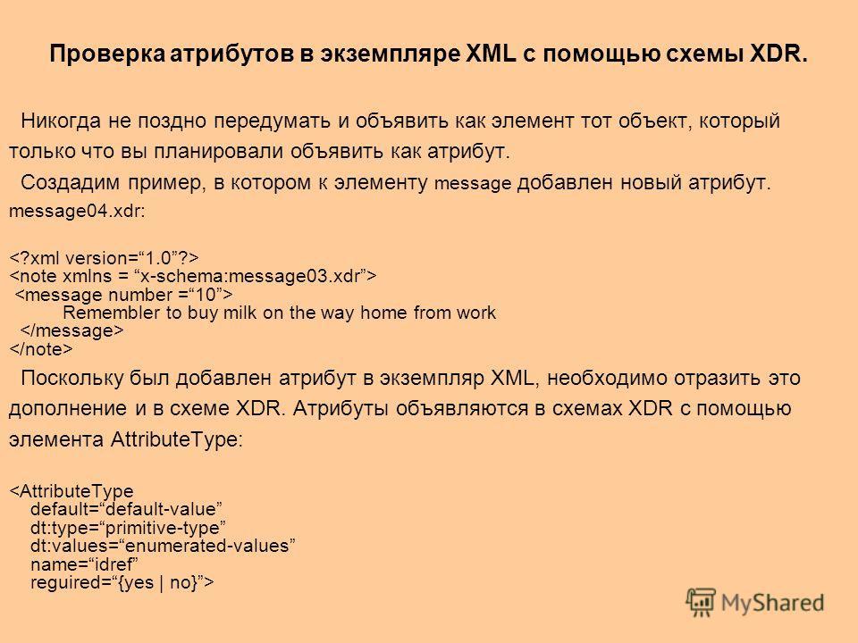 Проверка атрибутов в экземпляре XML c помощью схемы XDR. Никогда не поздно передумать и объявить как элемент тот объект, который только что вы планировали объявить как атрибут. Создадим пример, в котором к элементу message добавлен новый атрибут. mes
