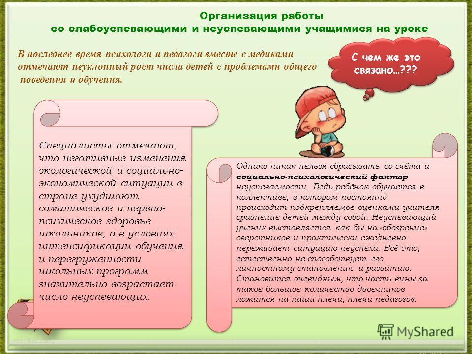 http://aida.ucoz.ru Организация работы со слабоуспевающими и неуспевающими учащимися на уроке В последнее время психологи и педагоги вместе с медиками отмечают неуклонный рост числа детей с проблемами общего поведения и обучения. Специалисты отмечают