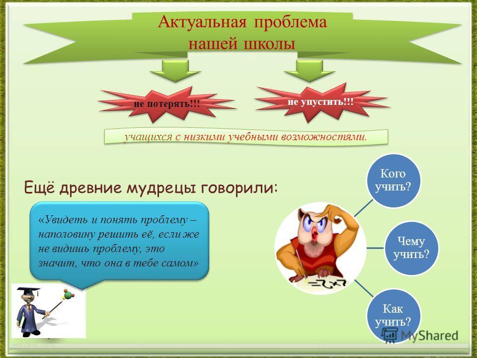 http://aida.ucoz.ru Ещё древние мудрецы говорили: Актуальная проблема нашей школы не потерять!!! не упустить!!! учащихся с низкими учебными возможностями. «Увидеть и понять проблему – наполовину решить её, если же не видишь проблему, это значит, что