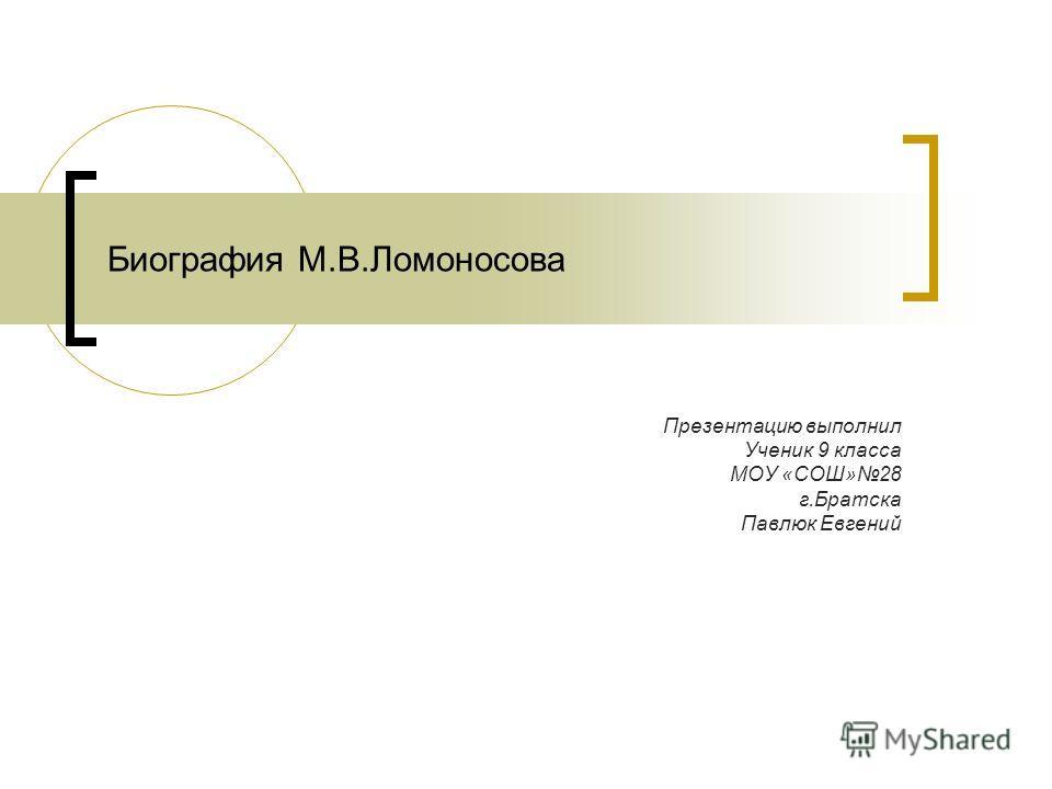 Биография М.В.Ломоносова Презентацию выполнил Ученик 9 класса МОУ «СОШ»28 г.Братска Павлюк Евгений