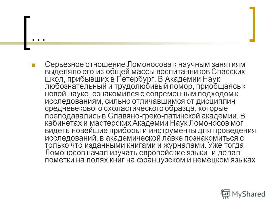 … Серьёзное отношение Ломоносова к научным занятиям выделяло его из общей массы воспитанников Спасских школ, прибывших в Петербург. В Академии Наук любознательный и трудолюбивый помор, приобщаясь к новой науке, ознакомился с современным подходом к ис