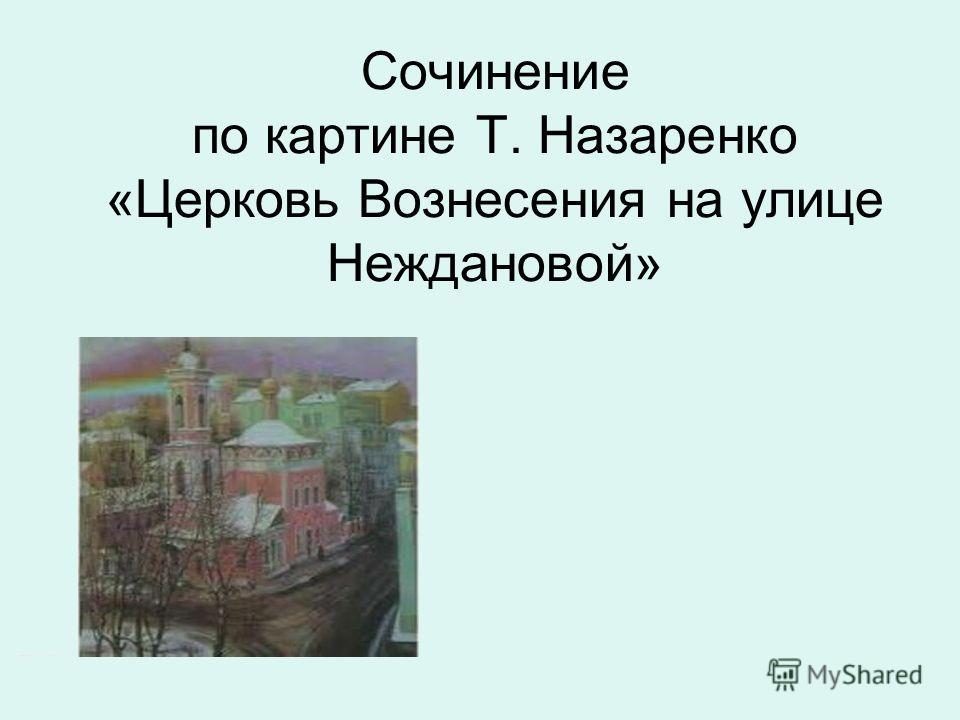 Сочинение по картине Т. Назаренко «Церковь Вознесения на улице Неждановой»