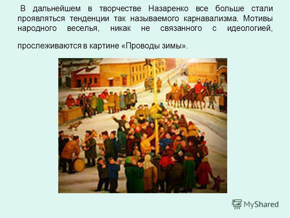 В дальнейшем в творчестве Назаренко все больше стали проявляться тенденции так называемого карнавализма. Мотивы народного веселья, никак не связанного с идеологией, прослеживаются в картине «Проводы зимы».
