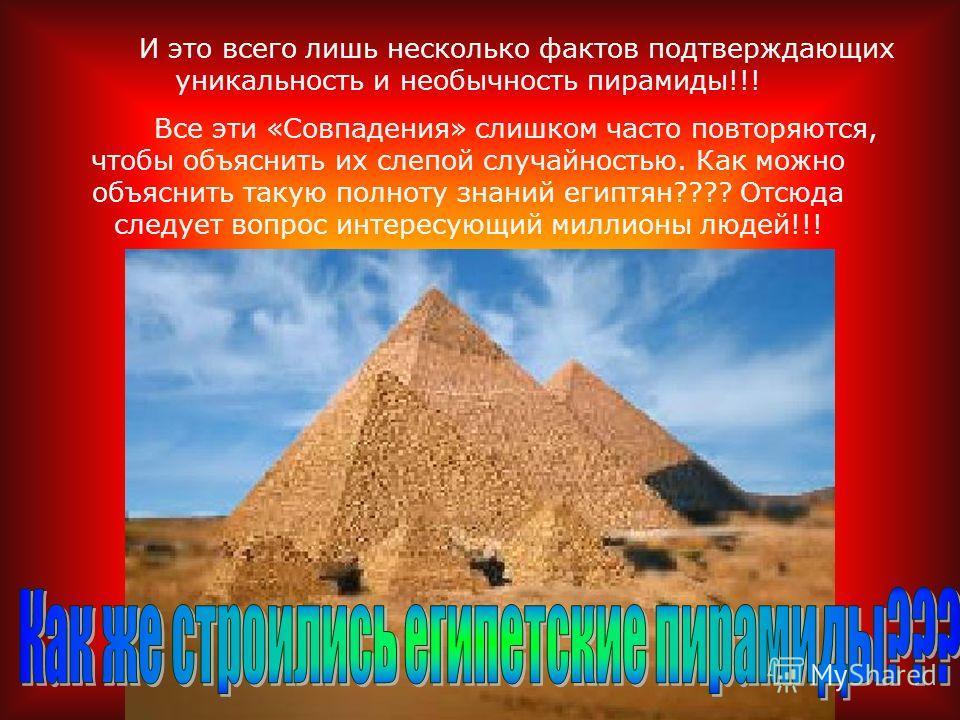 И это всего лишь несколько фактов подтверждающих уникальность и необычность пирамиды!!! Все эти «Совпадения» слишком часто повторяются, чтобы объяснить их слепой случайностью. Как можно объяснить такую полноту знаний египтян???? Отсюда следует вопрос