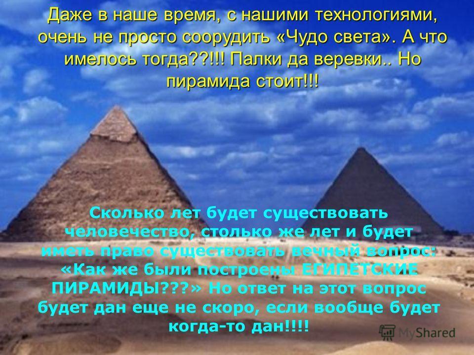 Даже в наше время, с нашими технологиями, очень не просто соорудить «Чудо света». А что имелось тогда??!!! Палки да веревки.. Но пирамида стоит!!! Сколько лет будет существовать человечество, столько же лет и будет иметь право существовать вечный воп