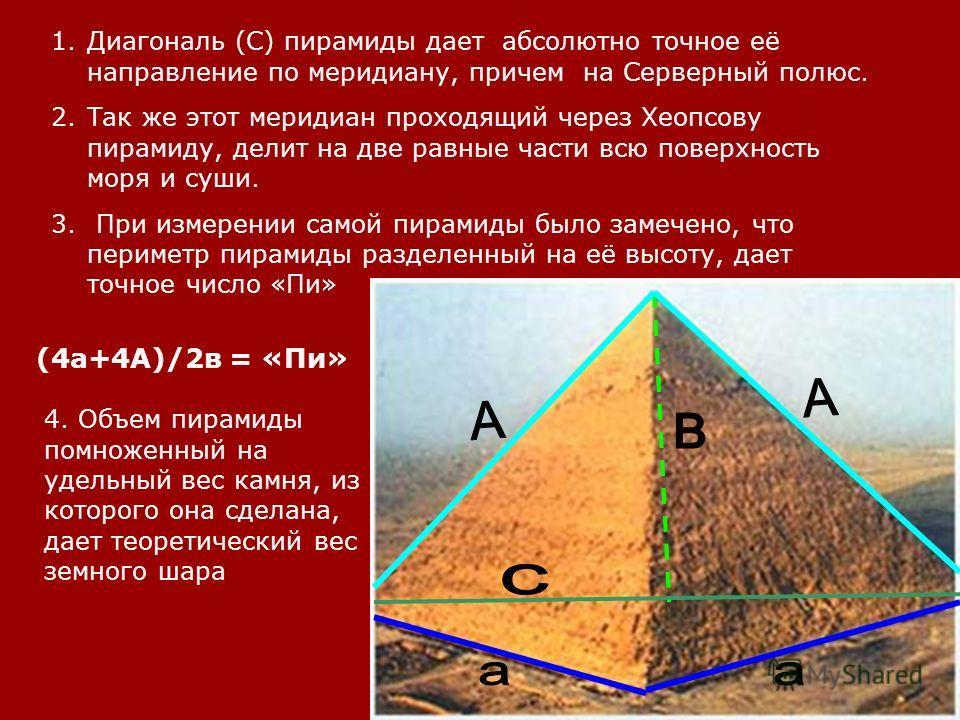 1. Диагональ (С) пирамиды дает абсолютно точное её направление по меридиану, причем на Серверный полюс. 2. Так же этот меридиан проходящий через Хеопсову пирамиду, делит на две равные части всю поверхность моря и суши. 3. При измерении самой пирамиды