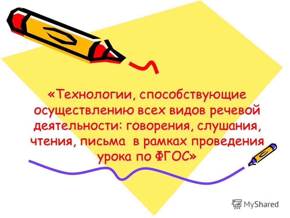 «Технологии, способствующие осуществлению всех видов речевой деятельности: говорения, слушания, чтения, письма в рамках проведения урока по ФГОС»