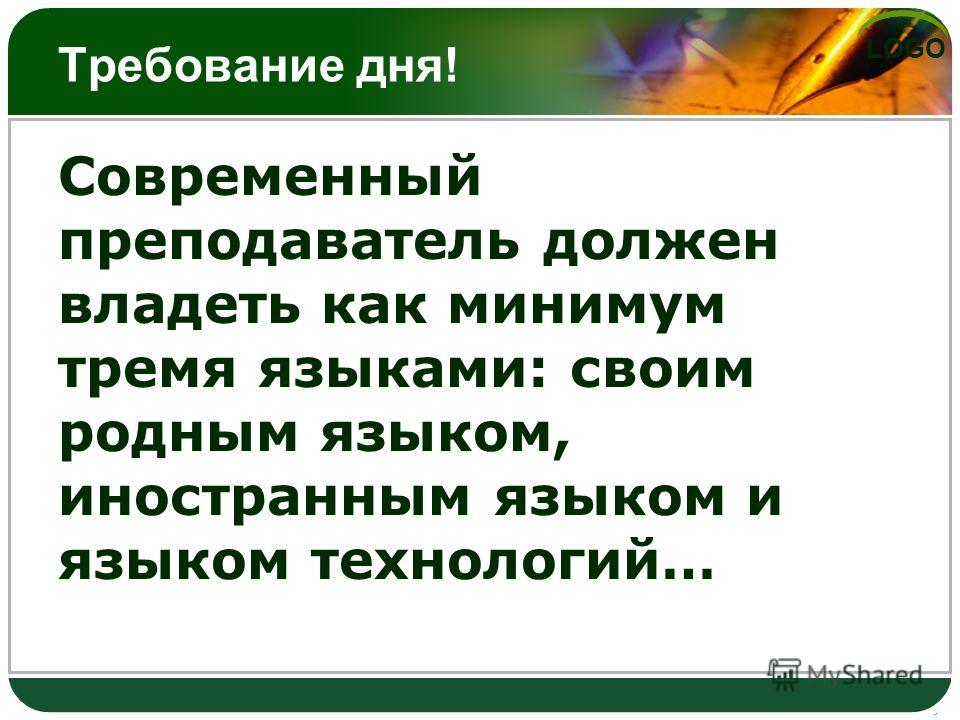 LOGO Требование дня! Современный преподаватель должен владеть как минимум тремя языками: своим родным языком, иностранным языком и языком технологий…