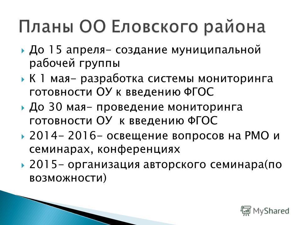 До 15 апреля- создание муниципальной рабочей группы К 1 мая- разработка системы мониторинга готовности ОУ к введению ФГОС До 30 мая- проведение мониторинга готовности ОУ к введению ФГОС 2014- 2016- освещение вопросов на РМО и семинарах, конференциях