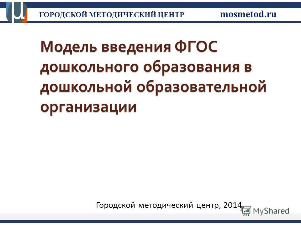 ГОРОДСКОЙ МЕТОДИЧЕСКИЙ ЦЕНТР mosmetod.ru Городской методический центр, 2014