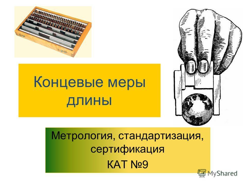 Концевые меры длины Метрология, стандартизация, сертификация КАТ 9