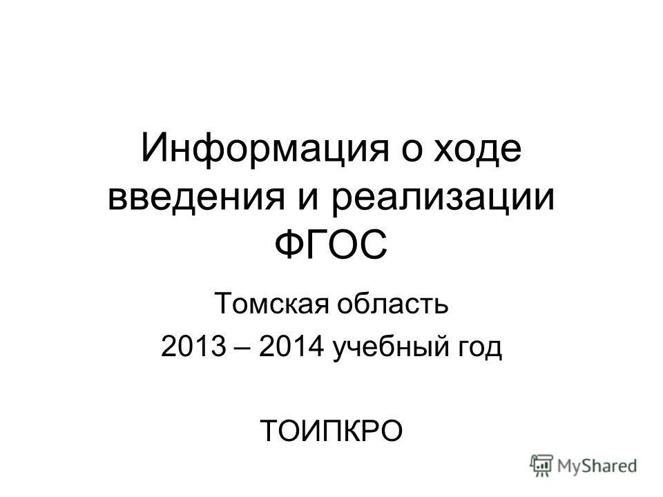 Информация о ходе введения и реализации ФГОС Томская область 2013 – 2014 учебный год ТОИПКРО