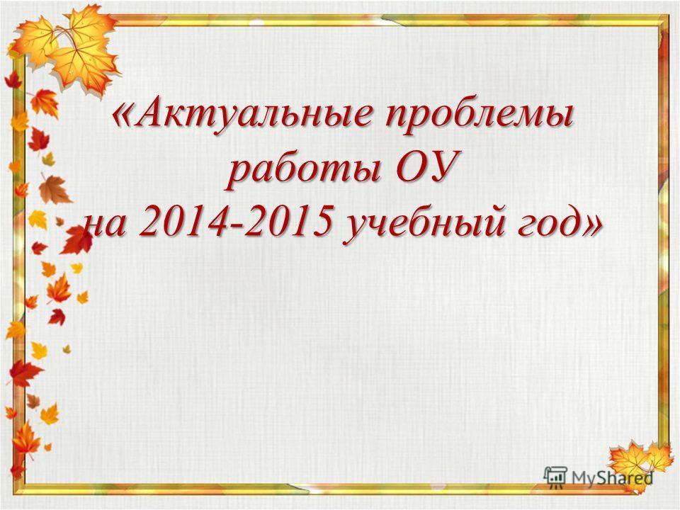 « Актуальные проблемы работы ОУ на 2014-2015 учебный год»