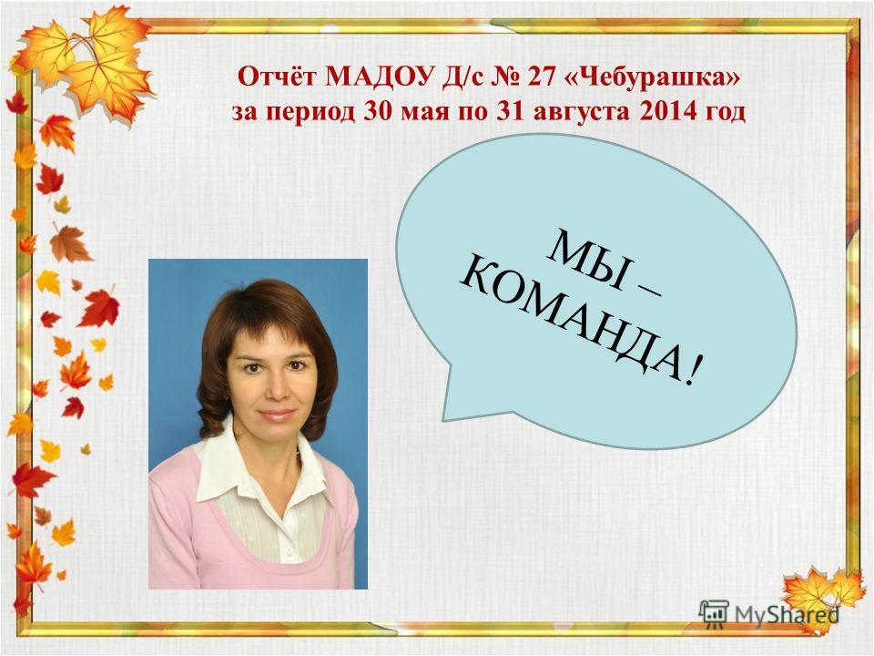 МЫ – КОМАНДА! Отчёт МАДОУ Д/с 27 «Чебурашка» за период 30 мая по 31 августа 2014 год