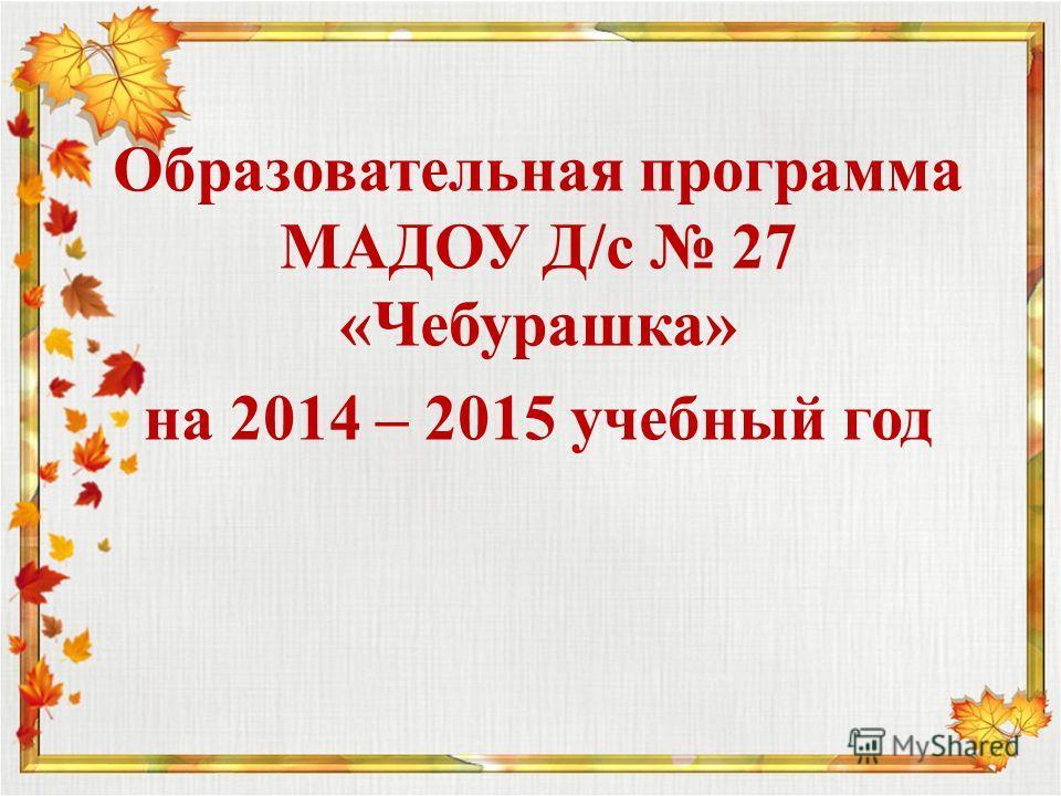 Образовательная программа МАДОУ Д/с 27 «Чебурашка» на 2014 – 2015 учебный год
