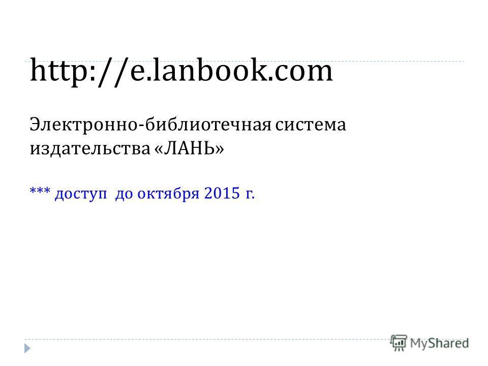 http://e.lanbook.com Электронно - библиотечная система издательства « ЛАНЬ » *** доступ до октября 2015 г.