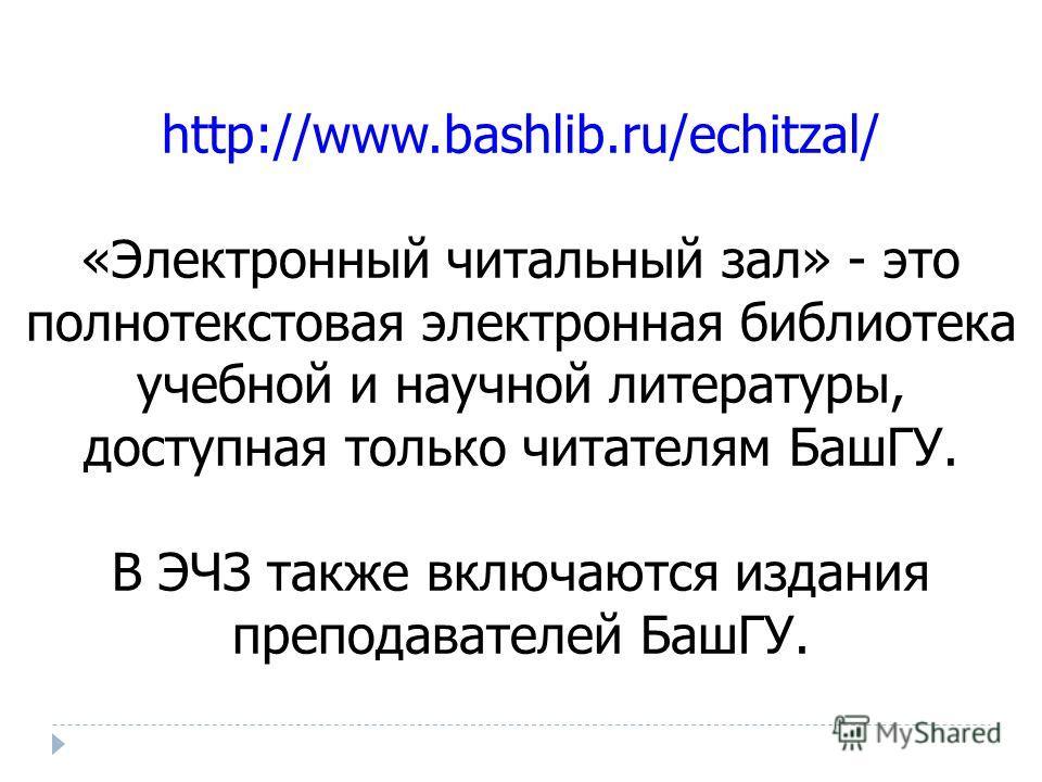 http://www.bashlib.ru/echitzal/ «Электронный читальный зал» - это полнотекстовая электронная библиотека учебной и научной литературы, доступная только читателям БашГУ. В ЭЧЗ также включаются издания преподавателей БашГУ.