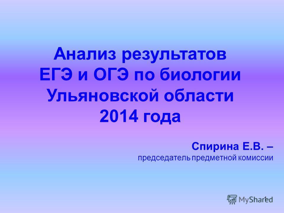 1 Анализ результатов ЕГЭ и ОГЭ по биологии Ульяновской области 2014 года Спирина Е.В. – председатель предметной комиссии