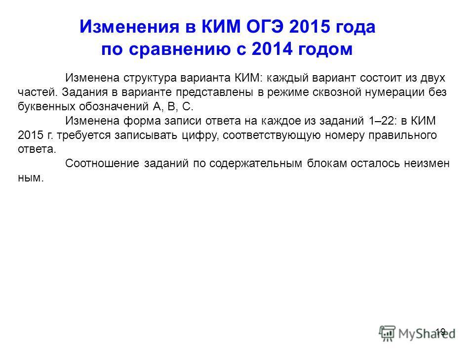 19 Изменения в КИМ ОГЭ 2015 года по сравнению с 2014 годом Изменена структура варианта КИМ: каждый вариант состоит из двух частей. Задания в варианте представлены в режиме сквозной нумерации без буквенных обозначений А, В, С. Изменена форма записи от