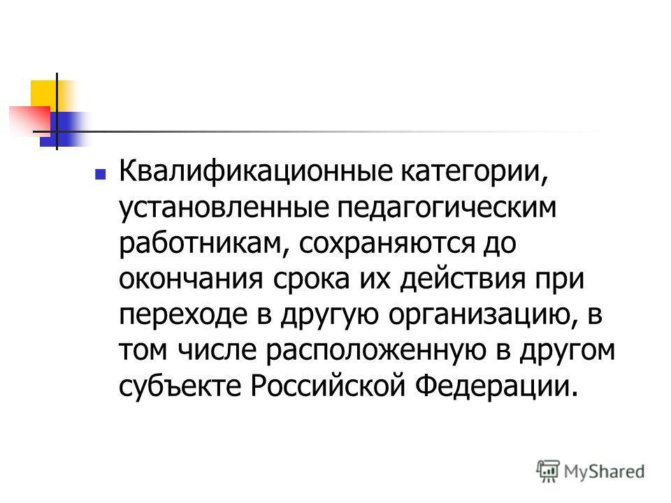 Квалификационные категории, установленные педагогическим работникам, сохраняются до окончания срока их действия при переходе в другую организацию, в том числе расположенную в другом субъекте Российской Федерации.