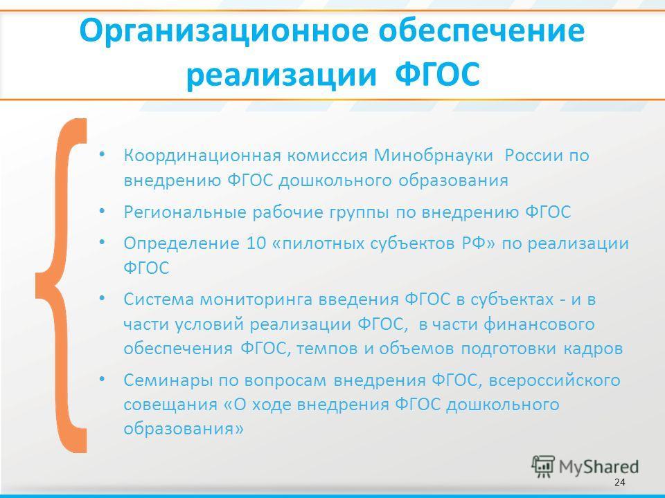Организационное обеспечение реализации ФГОС 24 Координационная комиссия Минобрнауки России по внедрению ФГОС дошкольного образования Региональные рабочие группы по внедрению ФГОС Определение 10 «пилотных субъектов РФ» по реализации ФГОС Система монит