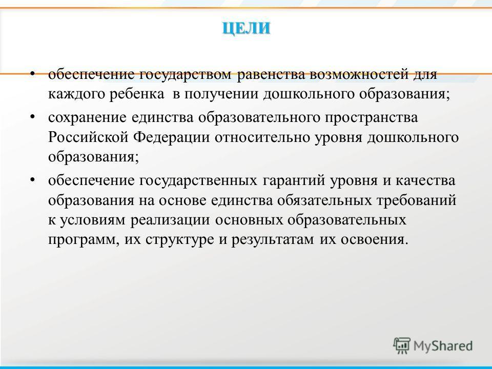 ЦЕЛИ обеспечение государством равенства возможностей для каждого ребенка в получении дошкольного образования; сохранение единства образовательного пространства Российской Федерации относительно уровня дошкольного образования; обеспечение государствен