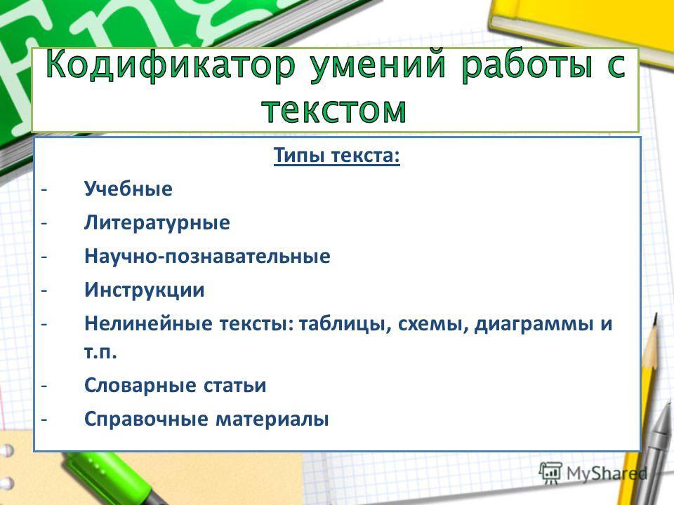 Типы текста: -Учебные -Литературные -Научно-познавательные -Инструкции -Нелинейные тексты: таблицы, схемы, диаграммы и т.п. -Словарные статьи -Справочные материалы