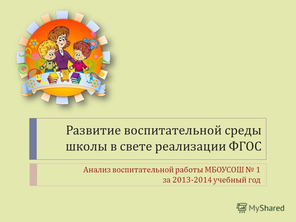 Развитие воспитательной среды школы в свете реализации ФГОС Анализ воспитательной работы МБОУСОШ 1 за 2013-2014 учебный год