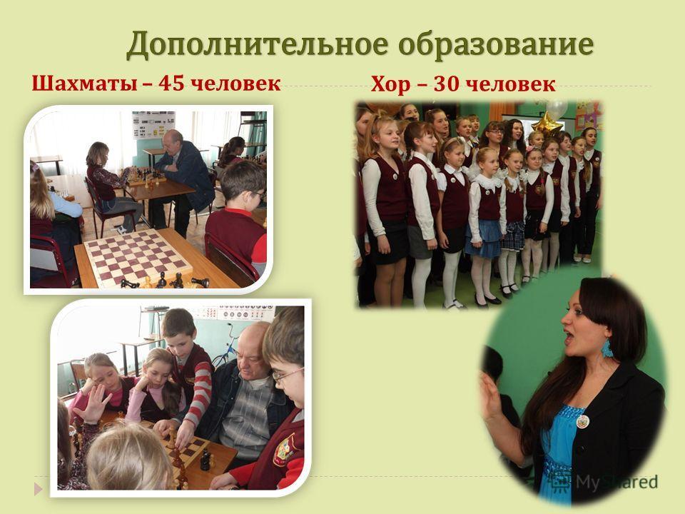 Шахматы – 45 человек Хор – 30 человек