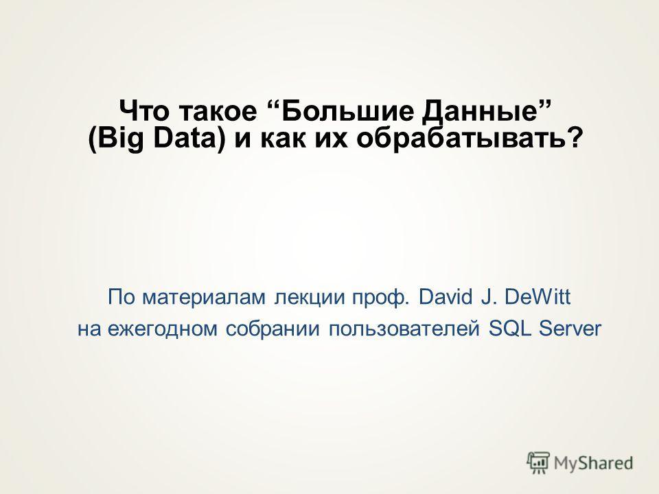 По материалам лекции проф. David J. DeWitt на ежегодном собрании пользователей SQL Server Что такое Большие Данные (Big Data) и как их образатывать?