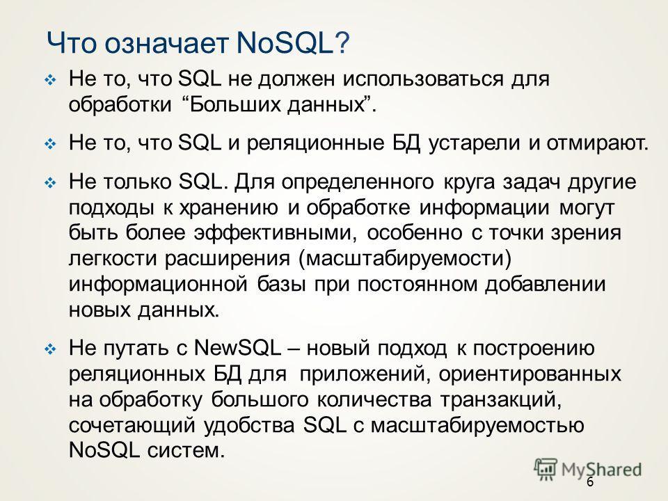 6 Что означает NoSQL? Не то, что SQL не должен использоваться для образотки Больших данных. Не то, что SQL и реляционные БД устарели и отмирают. Не только SQL. Для определенного круга задач другие подходы к хранению и образотке информации могут быть