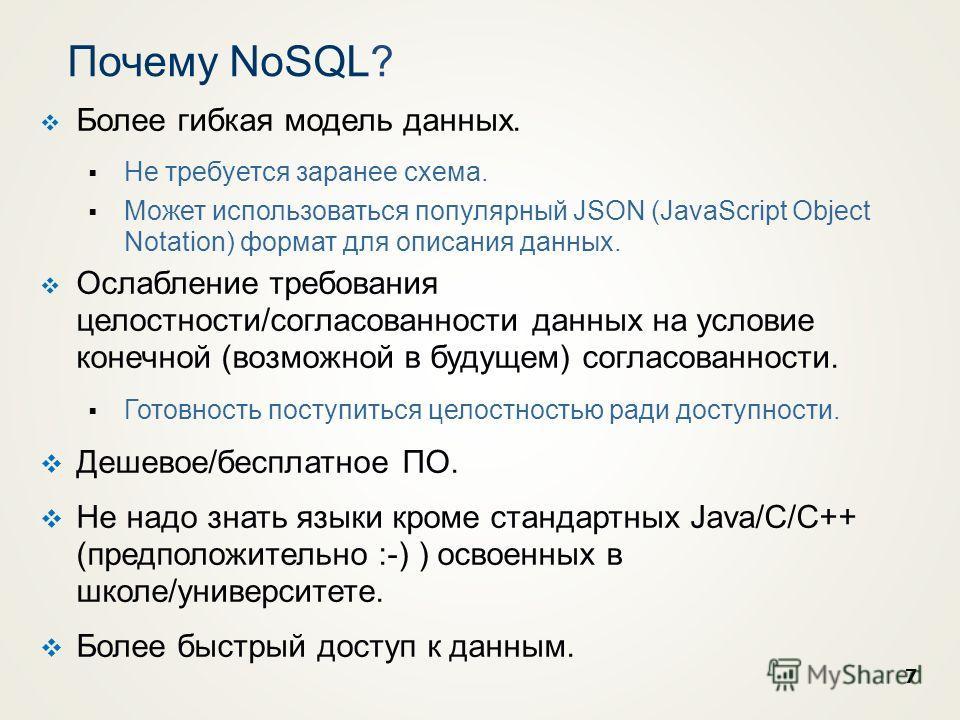 7 Почему NoSQL? Более гибкая модель данных. Не требуется заранее схема. Может использоваться популярный JSON (JavaScript Object Notation) формат для описания данных. Ослабление требования целостности/согласованности данных на условие конечной (возмож