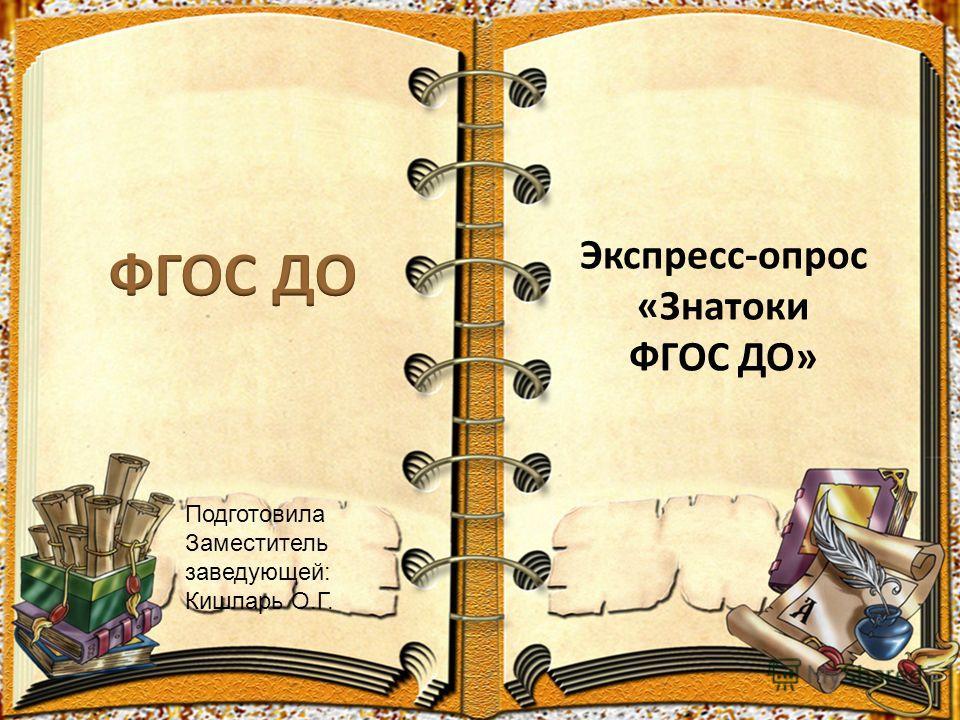 Экспресс-опрос «Знатоки ФГОС ДО» Подготовила Заместитель заведующей: Кишларь О.Г.