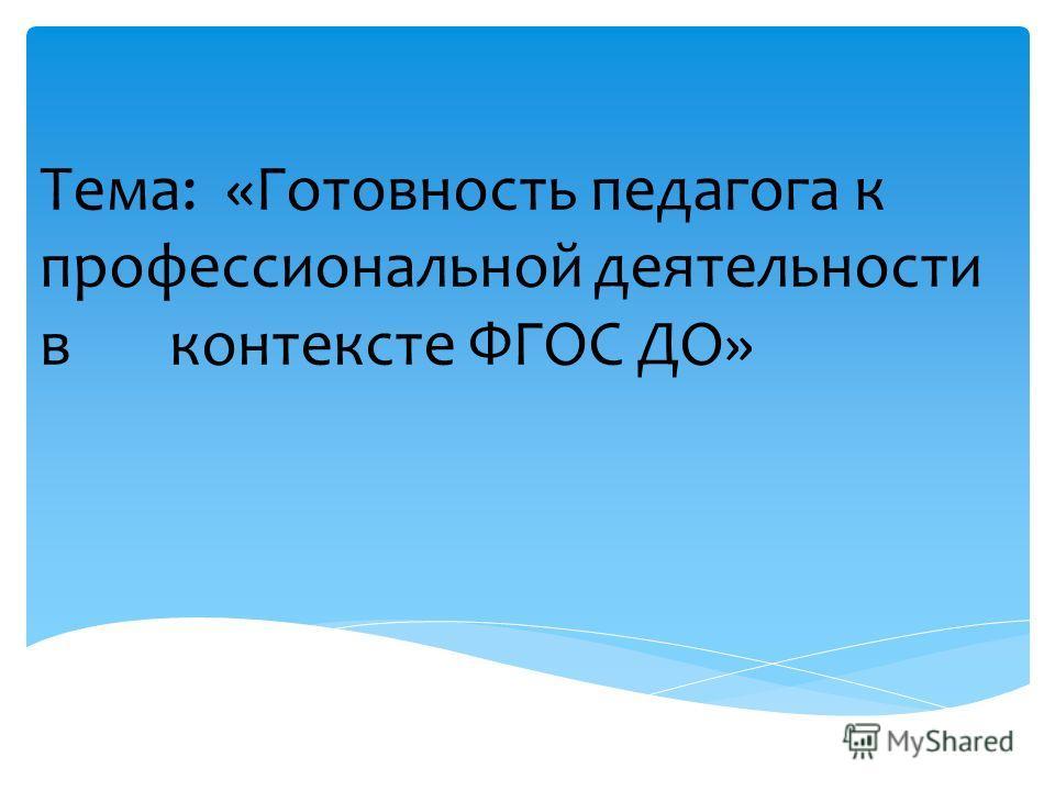 Тема: «Готовность педагога к профессиональной деятельности в контексте ФГОС ДО»