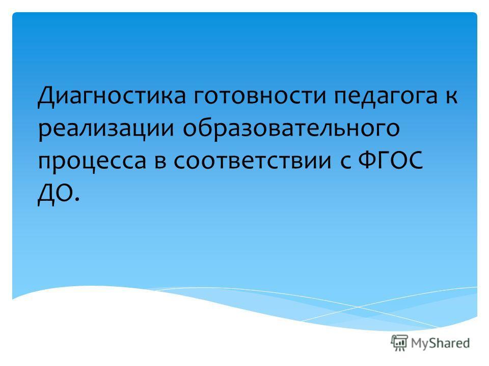 Диагностика готовности педагога к реализации образовательного процесса в соответствии с ФГОС ДО.