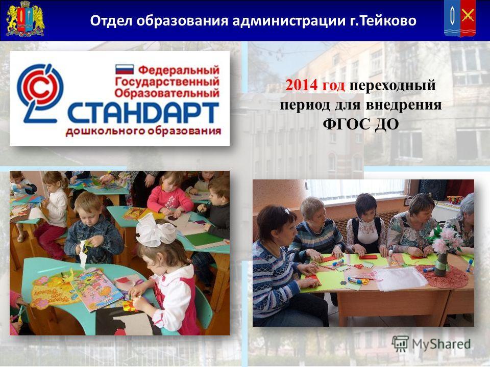 Отдел образования администрации г.Тейково 2014 год переходный период для внедрения ФГОС ДО