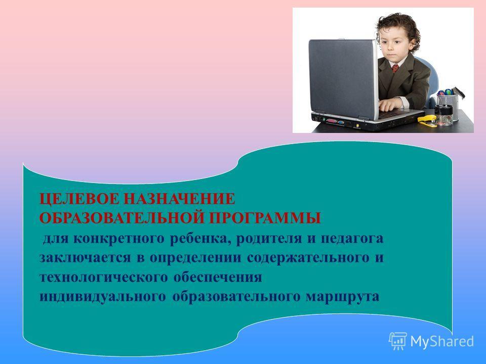 ЦЕЛЕВОЕ НАЗНАЧЕНИЕ ОБРАЗОВАТЕЛЬНОЙ ПРОГРАММЫ для конкретного ребенка, родителя и педагога заключается в определении содержательного и технологического обеспечения индивидуального образовательного маршрута