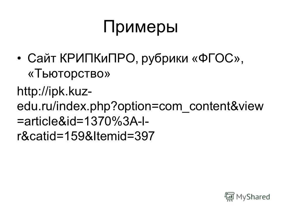 Примеры Сайт КРИПКиПРО, рубрики «ФГОС», «Тьюторство» http://ipk.kuz- edu.ru/index.php?option=com_content&view =article&id=1370%3A-l- r&catid=159&Itemid=397