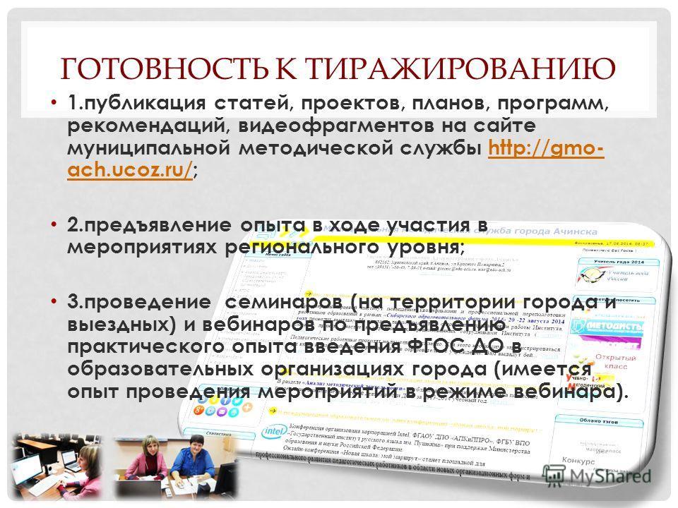 ГОТОВНОСТЬ К ТИРАЖИРОВАНИЮ 1. публикация статей, проектов, планов, программ, рекомендаций, видеофрагментов на сайте муниципальной методической службы http://gmo- ach.ucoz.ru/;http://gmo- ach.ucoz.ru/ 2. предъявление опыта в ходе участия в мероприятия