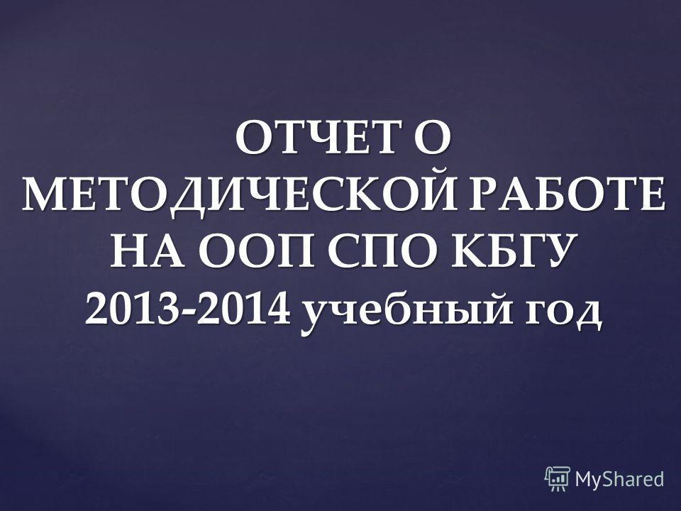 ОТЧЕТ О МЕТОДИЧЕСКОЙ РАБОТЕ НА ООП СПО КБГУ 2013-2014 учебный год
