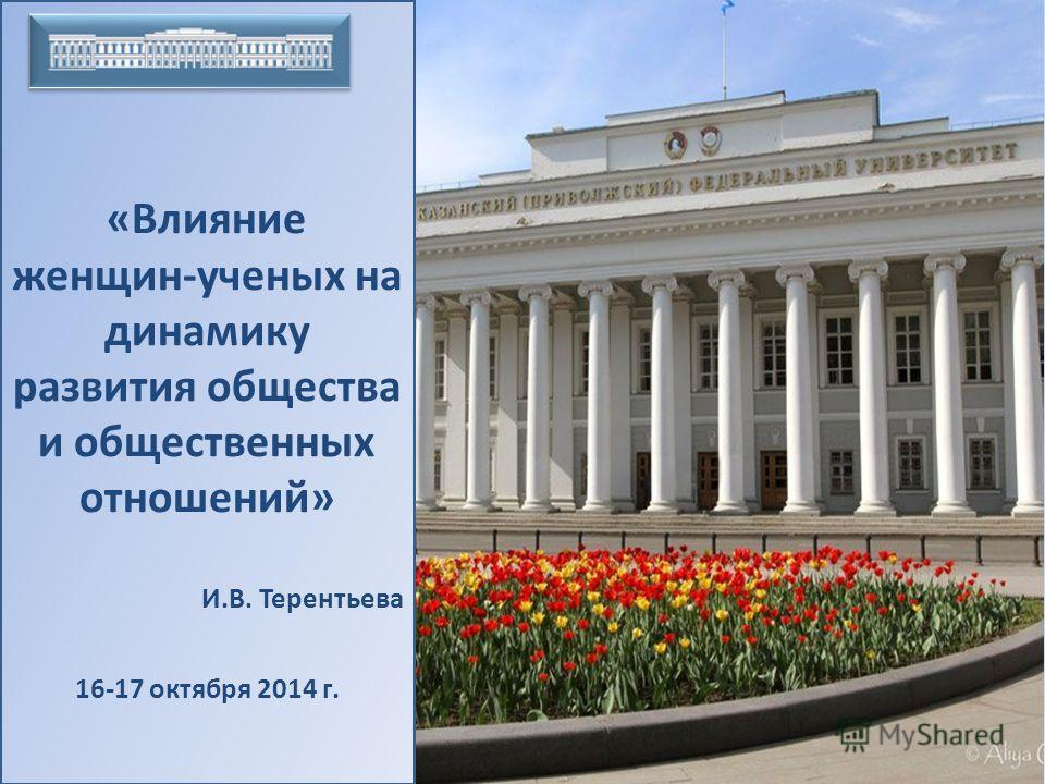 «Влияние женщин-ученых на динамику развития общества и общественных отношений» И.В. Терентьева 16-17 октября 2014 г.