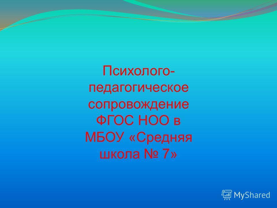 Психолого- педагогическое сопровождение ФГОС НОО в МБОУ «Средняя школа 7»