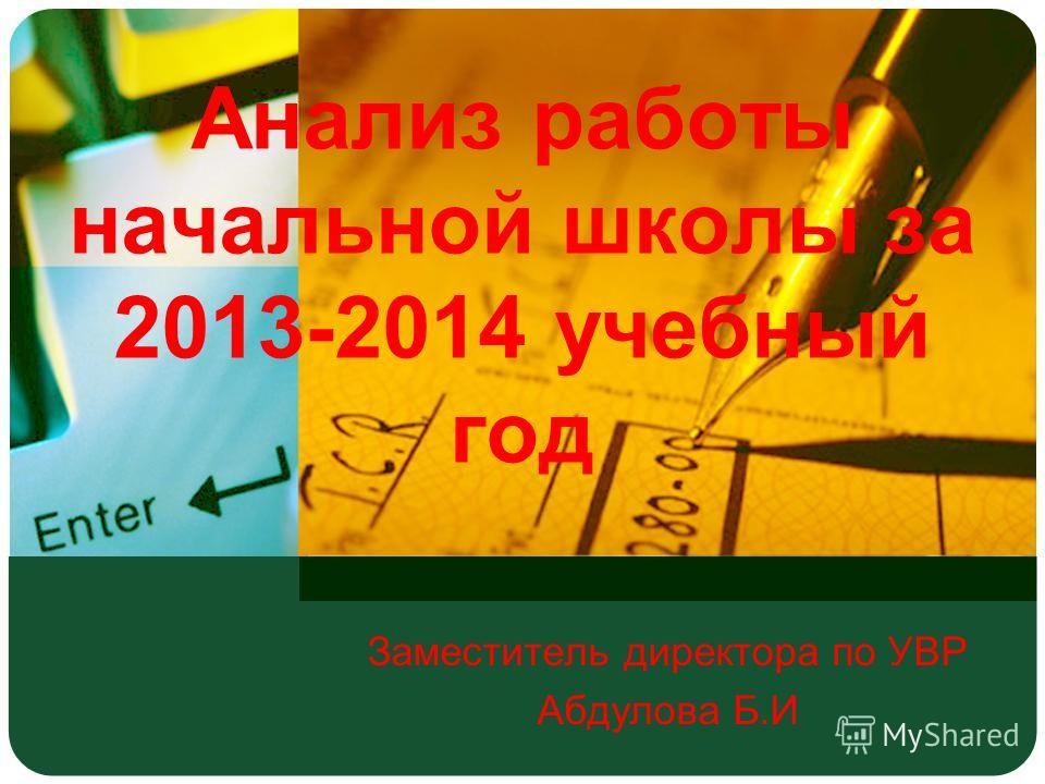 Анализ работы начальной школы за 2013-2014 учебный год Заместитель директора по УВР Абдулова Б.И